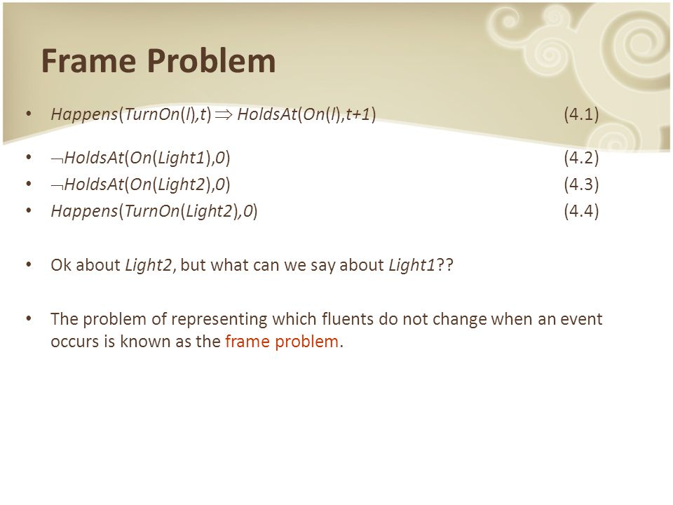 Frame Problem Happens(TurnOn(l),t)  HoldsAt(On(l),t+1) (4.1)  HoldsAt(On(Light1),0)(4.2)  HoldsAt(On(Light2),0)(4.3) Happens(TurnOn(Light2),0) (4.4) Ok about Light2, but what can we say about Light1?.