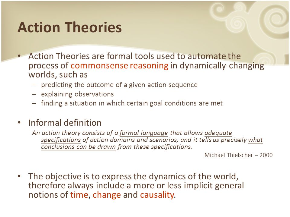 Action Theories Action Theories are formal tools used to automate the process of commonsense reasoning in dynamically-changing worlds, such as – predicting the outcome of a given action sequence – explaining observations – finding a situation in which certain goal conditions are met Informal definition An action theory consists of a formal language that allows adequate specifications of action domains and scenarios, and it tells us precisely what conclusions can be drawn from these specifications.