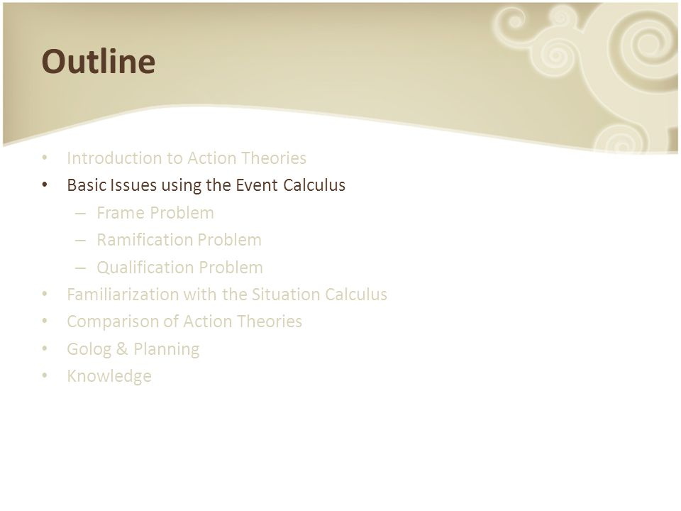 Outline Introduction to Action Theories Basic Issues using the Event Calculus – Frame Problem – Ramification Problem – Qualification Problem Familiari