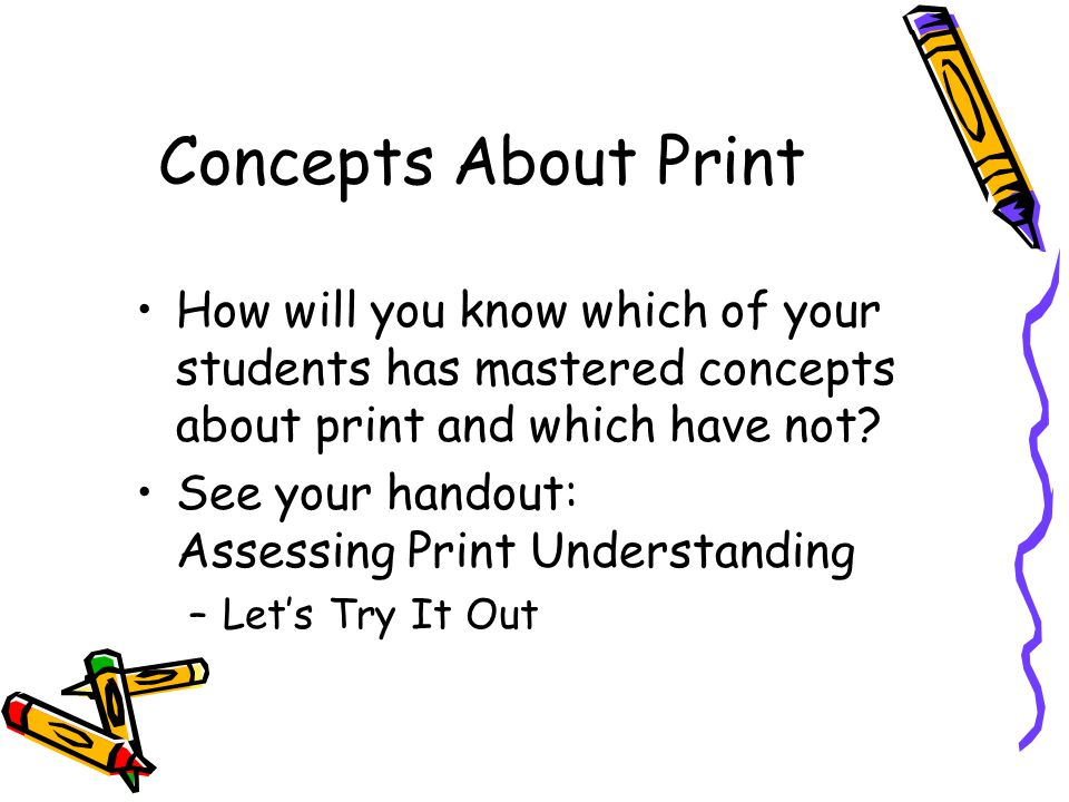 How will you know which of your students has mastered concepts about print and which have not? See your handout: Assessing Print Understanding –Let's