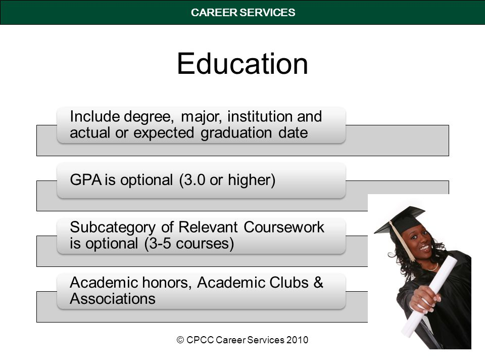CAREER SERVICES Education Include degree, major, institution and actual or expected graduation date GPA is optional (3.0 or higher) Subcategory of Relevant Coursework is optional (3-5 courses) Academic honors, Academic Clubs & Associations © CPCC Career Services 2010