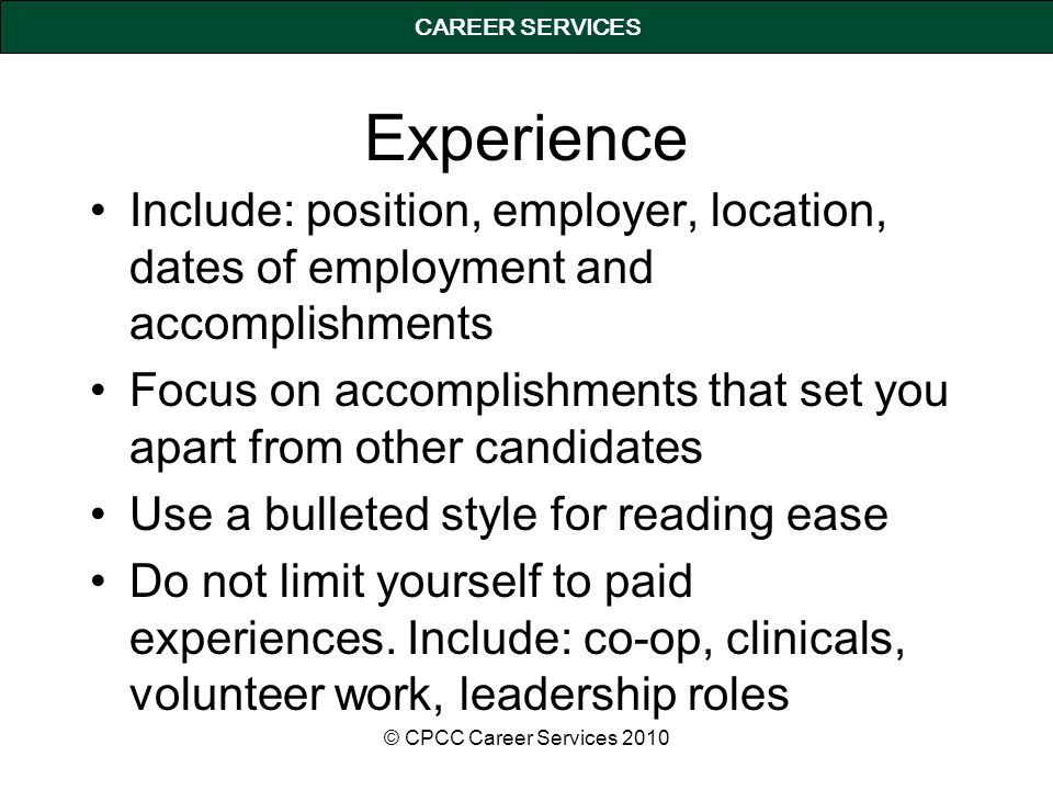 CAREER SERVICES Experience Include: position, employer, location, dates of employment and accomplishments Focus on accomplishments that set you apart from other candidates Use a bulleted style for reading ease Do not limit yourself to paid experiences.