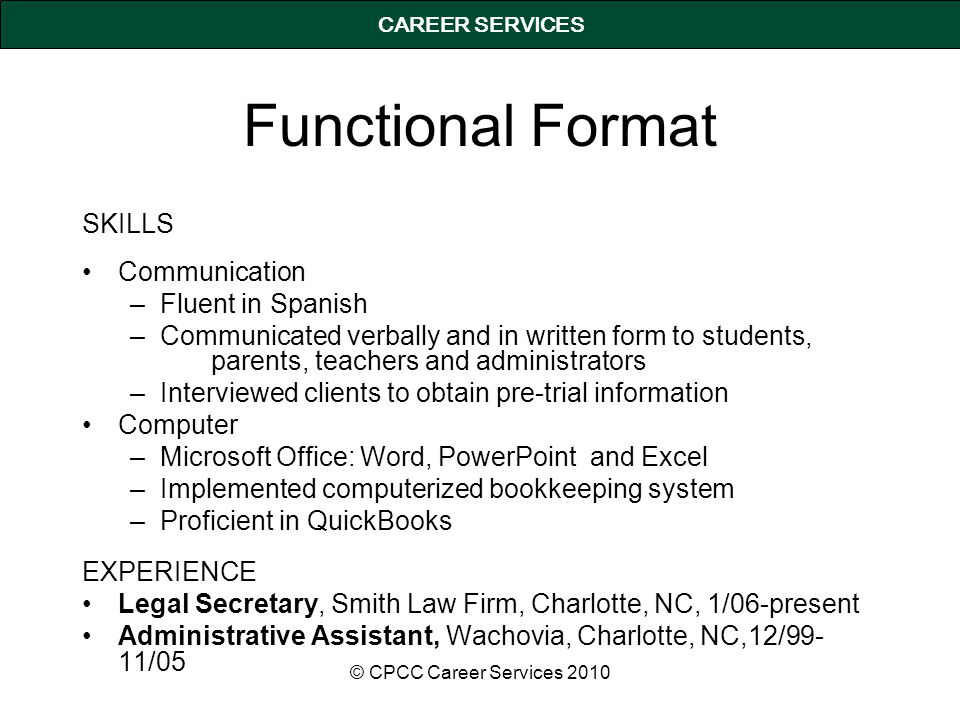 CAREER SERVICES Functional Format SKILLS Communication –Fluent in Spanish –Communicated verbally and in written form to students, parents, teachers and administrators –Interviewed clients to obtain pre-trial information Computer –Microsoft Office: Word, PowerPoint and Excel –Implemented computerized bookkeeping system –Proficient in QuickBooks EXPERIENCE Legal Secretary, Smith Law Firm, Charlotte, NC, 1/06-present Administrative Assistant, Wachovia, Charlotte, NC,12/99- 11/05 © CPCC Career Services 2010