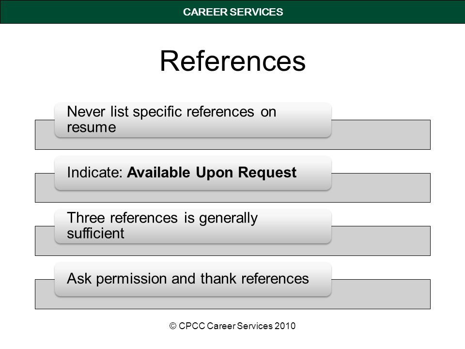 CAREER SERVICES References Never list specific references on resume Indicate: Available Upon Request Three references is generally sufficient Ask permission and thank references © CPCC Career Services 2010