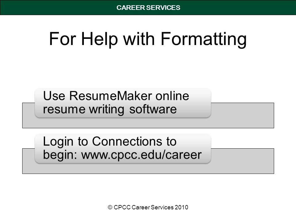 CAREER SERVICES For Help with Formatting © CPCC Career Services 2010 Use ResumeMaker online resume writing software Login to Connections to begin: www.cpcc.edu/career