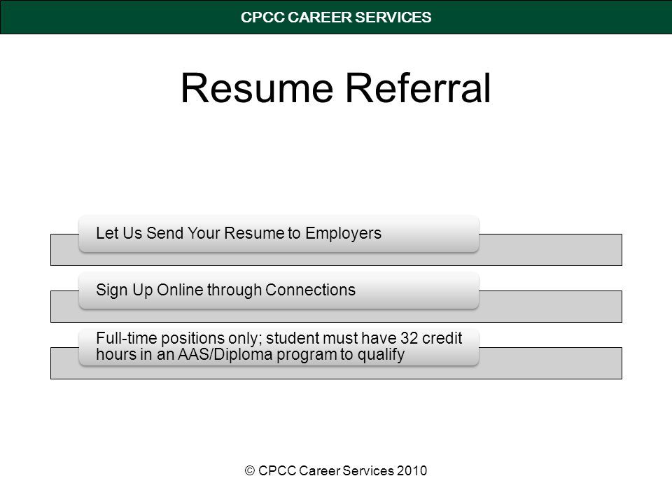 CPCC CAREER SERVICES Resume Referral Let Us Send Your Resume to Employers Sign Up Online through Connections Full-time positions only; student must have 32 credit hours in an AAS/Diploma program to qualify © CPCC Career Services 2010