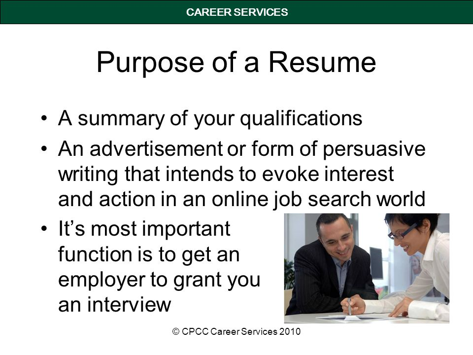 A summary of your qualifications An advertisement or form of persuasive writing that intends to evoke interest and action in an online job search world CAREER SERVICES Purpose of a Resume © CPCC Career Services 2010 It's most important function is to get an employer to grant you an interview
