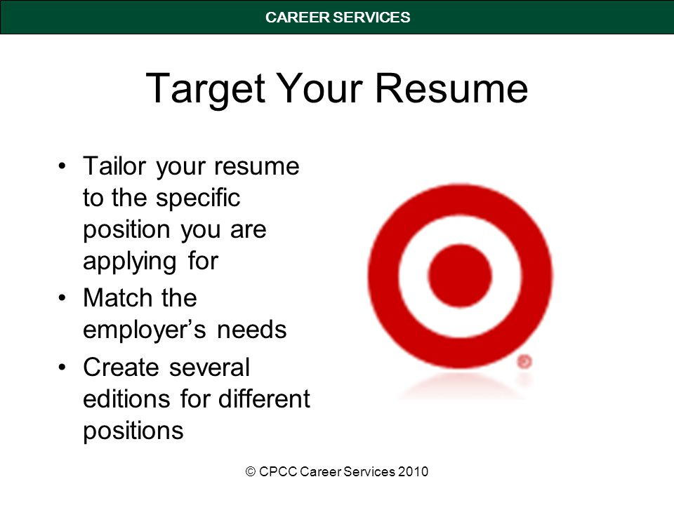 CAREER SERVICES Target Your Resume Tailor your resume to the specific position you are applying for Match the employer's needs Create several editions