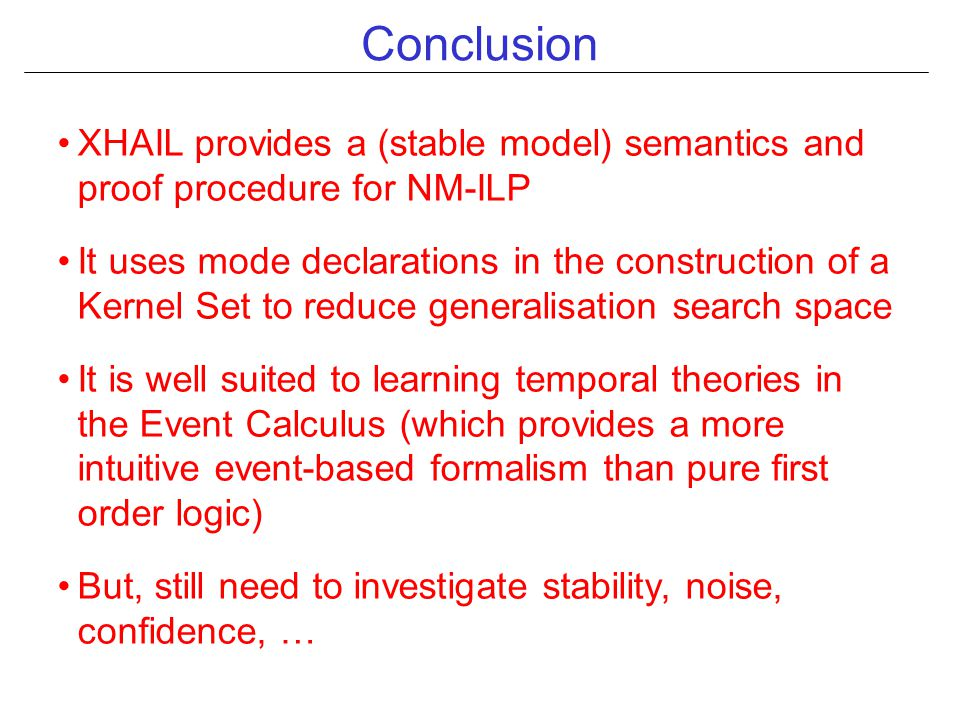 Conclusion XHAIL provides a (stable model) semantics and proof procedure for NM-ILP It uses mode declarations in the construction of a Kernel Set to reduce generalisation search space It is well suited to learning temporal theories in the Event Calculus (which provides a more intuitive event-based formalism than pure first order logic) But, still need to investigate stability, noise, confidence, …