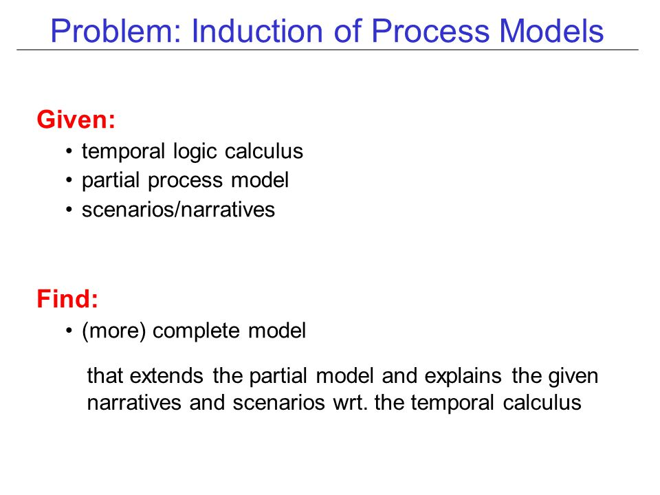 Problem: Induction of Process Models Given: temporal logic calculus partial process model scenarios/narratives Find: (more) complete model that extends the partial model and explains the given narratives and scenarios wrt.