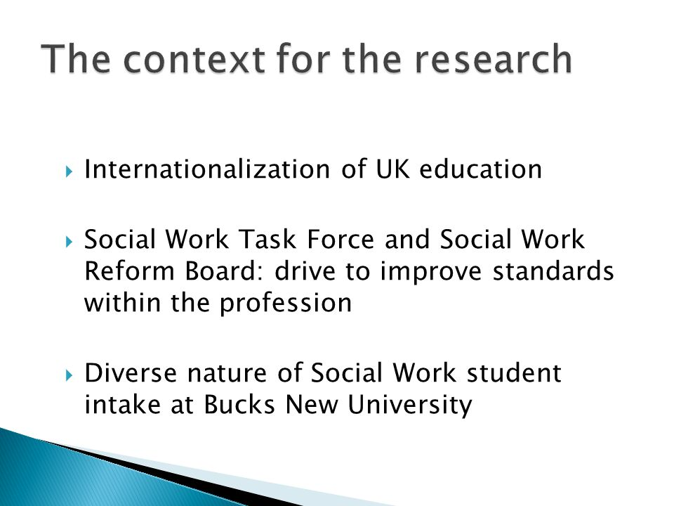  Internationalization of UK education  Social Work Task Force and Social Work Reform Board: drive to improve standards within the profession  Diver