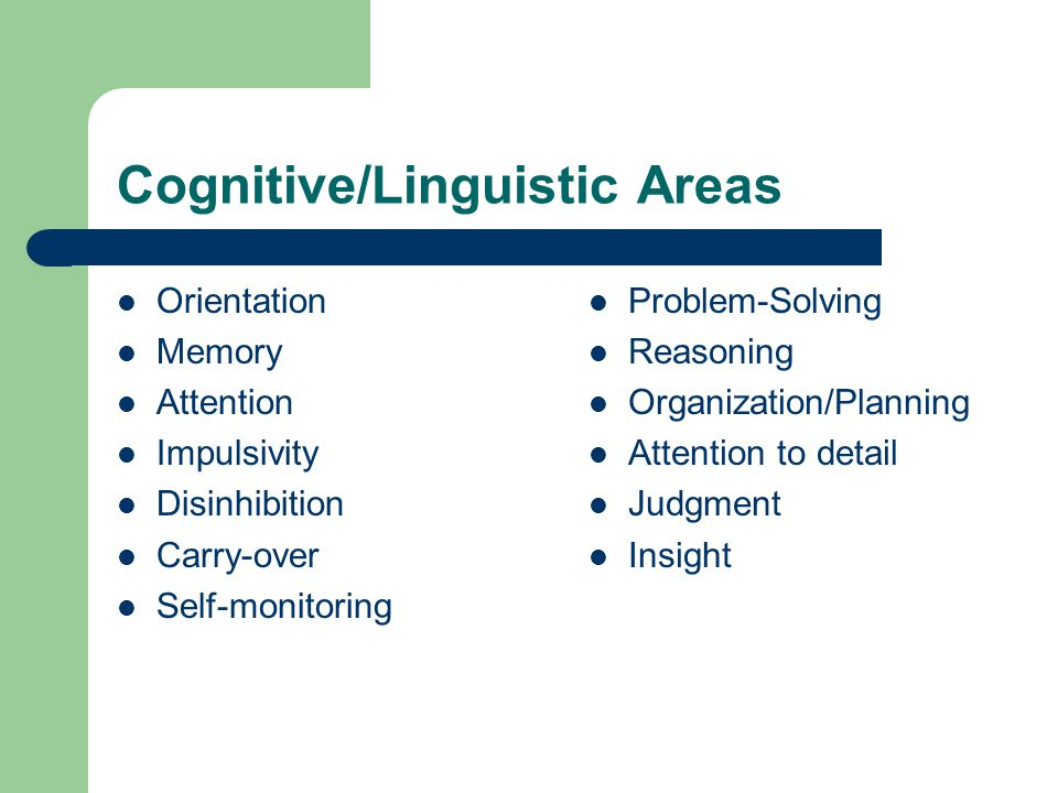 Cognitive/Linguistic Areas Orientation Memory Attention Impulsivity Disinhibition Carry-over Self-monitoring Problem-Solving Reasoning Organization/Planning Attention to detail Judgment Insight