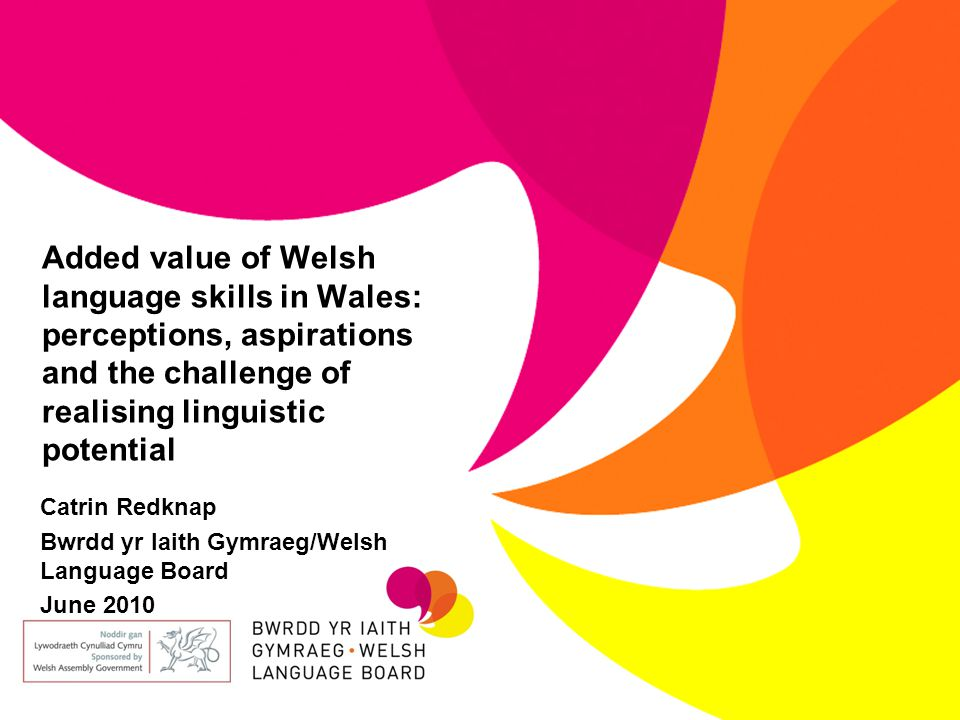 Added value of Welsh language skills in Wales: perceptions, aspirations and the challenge of realising linguistic potential Catrin Redknap Bwrdd yr Iaith Gymraeg/Welsh Language Board June 2010