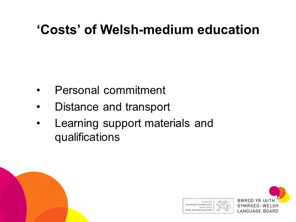 'Costs' of Welsh-medium education Personal commitment Distance and transport Learning support materials and qualifications