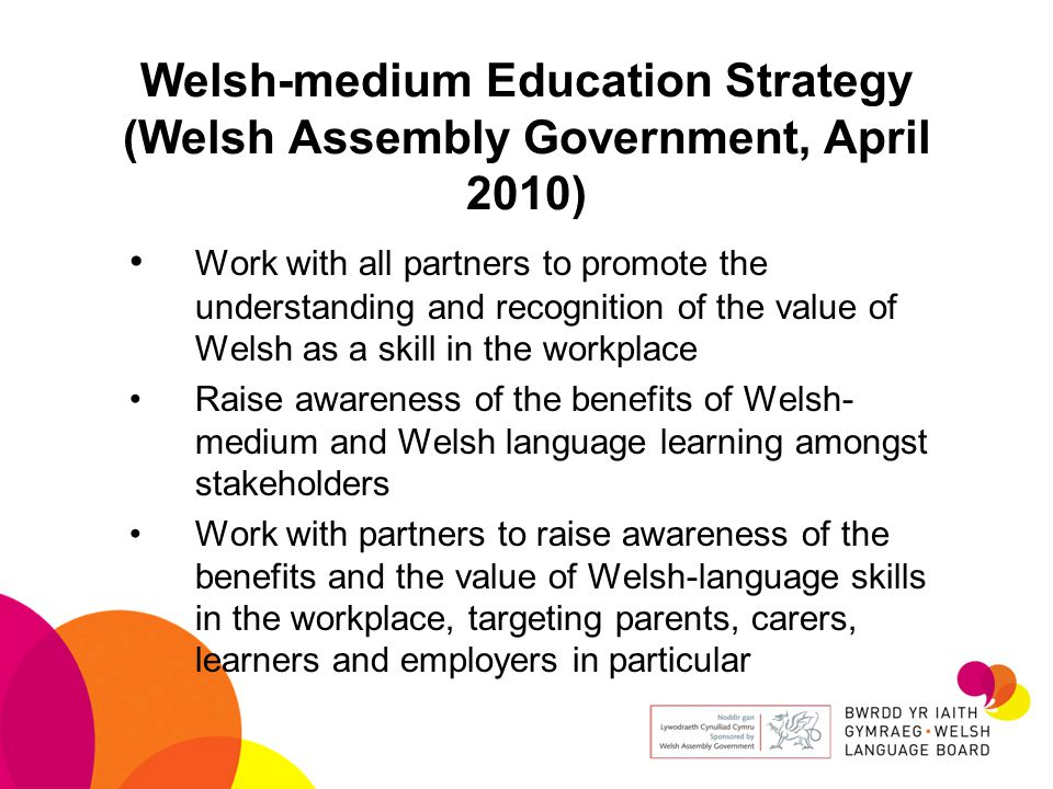 Welsh-medium Education Strategy (Welsh Assembly Government, April 2010) Work with all partners to promote the understanding and recognition of the value of Welsh as a skill in the workplace Raise awareness of the benefits of Welsh- medium and Welsh language learning amongst stakeholders Work with partners to raise awareness of the benefits and the value of Welsh-language skills in the workplace, targeting parents, carers, learners and employers in particular