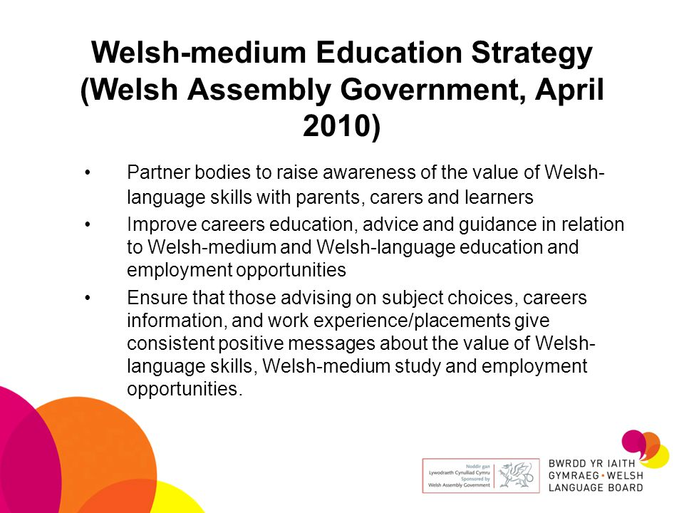 Welsh-medium Education Strategy (Welsh Assembly Government, April 2010) Partner bodies to raise awareness of the value of Welsh- language skills with parents, carers and learners Improve careers education, advice and guidance in relation to Welsh-medium and Welsh-language education and employment opportunities Ensure that those advising on subject choices, careers information, and work experience/placements give consistent positive messages about the value of Welsh- language skills, Welsh-medium study and employment opportunities.