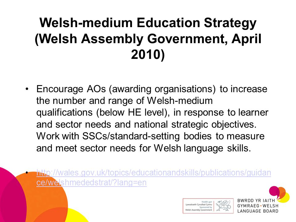 Welsh-medium Education Strategy (Welsh Assembly Government, April 2010) Encourage AOs (awarding organisations) to increase the number and range of Welsh-medium qualifications (below HE level), in response to learner and sector needs and national strategic objectives.