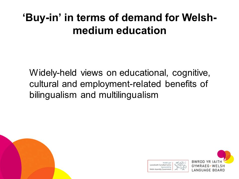 'Buy-in' in terms of demand for Welsh- medium education Widely-held views on educational, cognitive, cultural and employment-related benefits of bilingualism and multilingualism