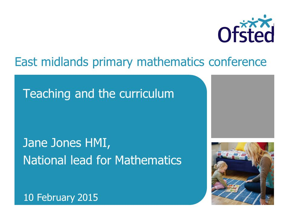 East midlands primary mathematics conference Teaching and the curriculum Jane Jones HMI, National lead for Mathematics 10 February 2015