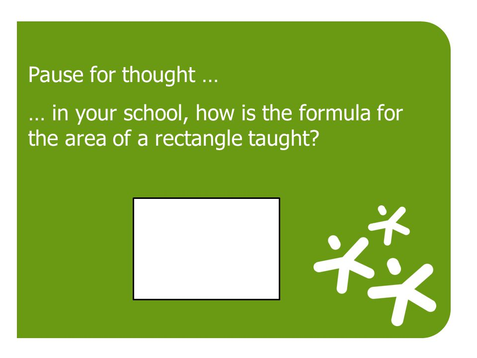 Pause for thought … … in your school, how is the formula for the area of a rectangle taught?
