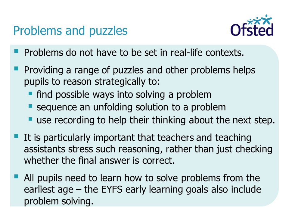 Problems and puzzles  Problems do not have to be set in real-life contexts.  Providing a range of puzzles and other problems helps pupils to reason
