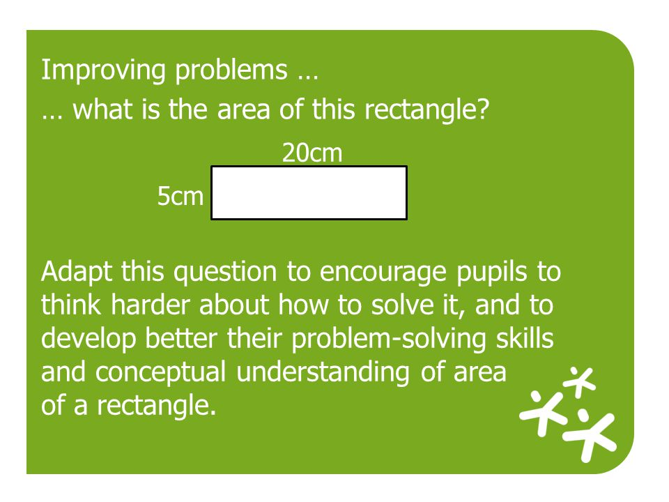 20cm 5cm Improving problems … … what is the area of this rectangle? Adapt this question to encourage pupils to think harder about how to solve it, and