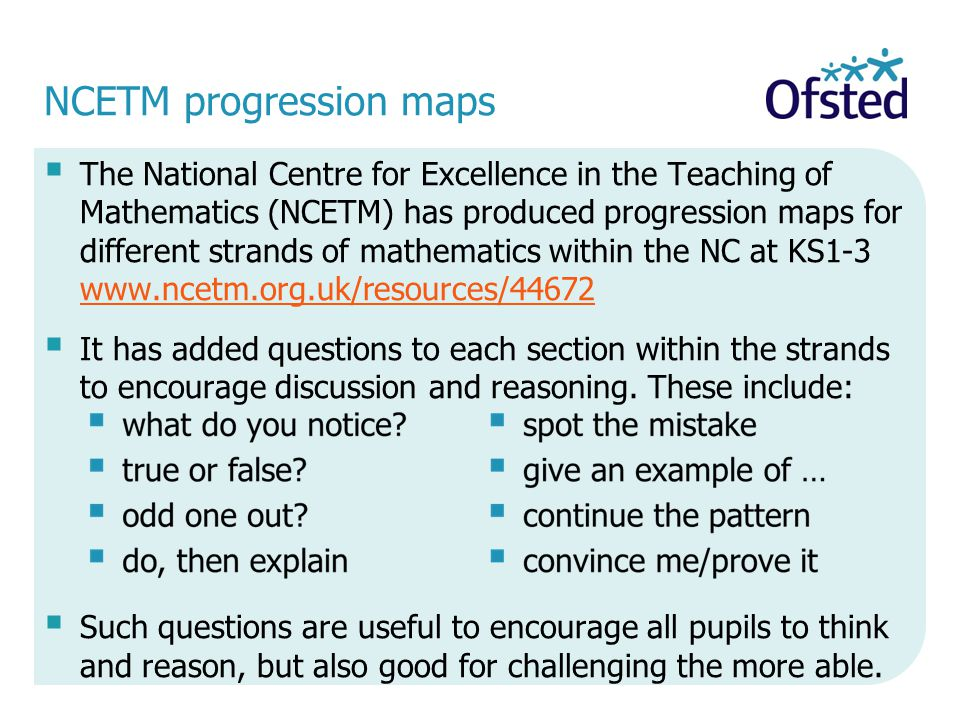 NCETM progression maps  The National Centre for Excellence in the Teaching of Mathematics (NCETM) has produced progression maps for different strands