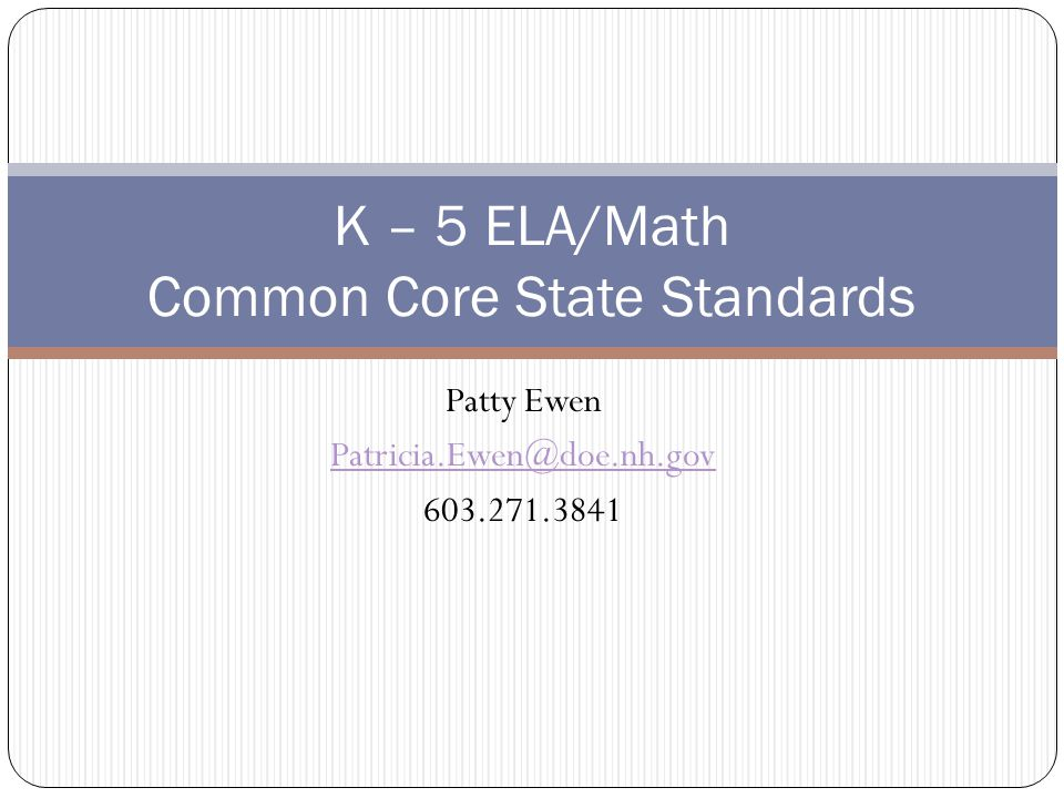 Patty Ewen Patricia.Ewen@doe.nh.gov 603.271.3841 K – 5 ELA/Math Common Core State Standards
