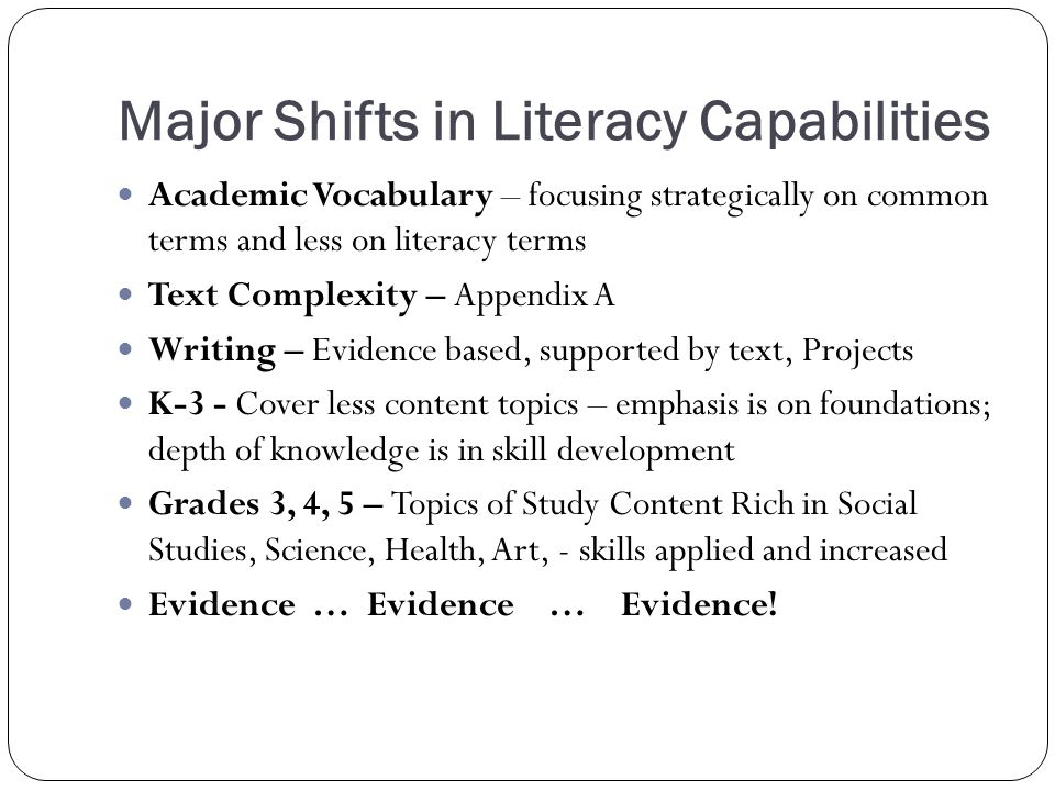 Major Shifts in Literacy Capabilities Academic Vocabulary – focusing strategically on common terms and less on literacy terms Text Complexity – Appendix A Writing – Evidence based, supported by text, Projects K-3 - Cover less content topics – emphasis is on foundations; depth of knowledge is in skill development Grades 3, 4, 5 – Topics of Study Content Rich in Social Studies, Science, Health, Art, - skills applied and increased Evidence … Evidence … Evidence!