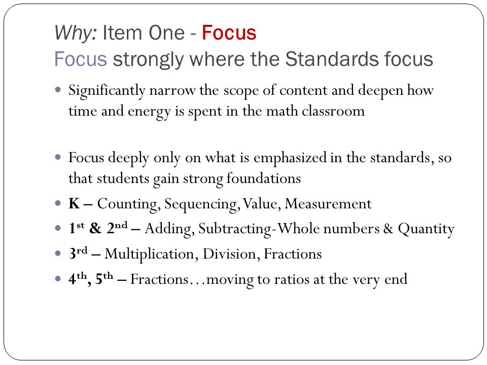 Why: Item One - Focus Focus strongly where the Standards focus Significantly narrow the scope of content and deepen how time and energy is spent in the math classroom Focus deeply only on what is emphasized in the standards, so that students gain strong foundations K – Counting, Sequencing, Value, Measurement 1 st & 2 nd – Adding, Subtracting-Whole numbers & Quantity 3 rd – Multiplication, Division, Fractions 4 th, 5 th – Fractions…moving to ratios at the very end