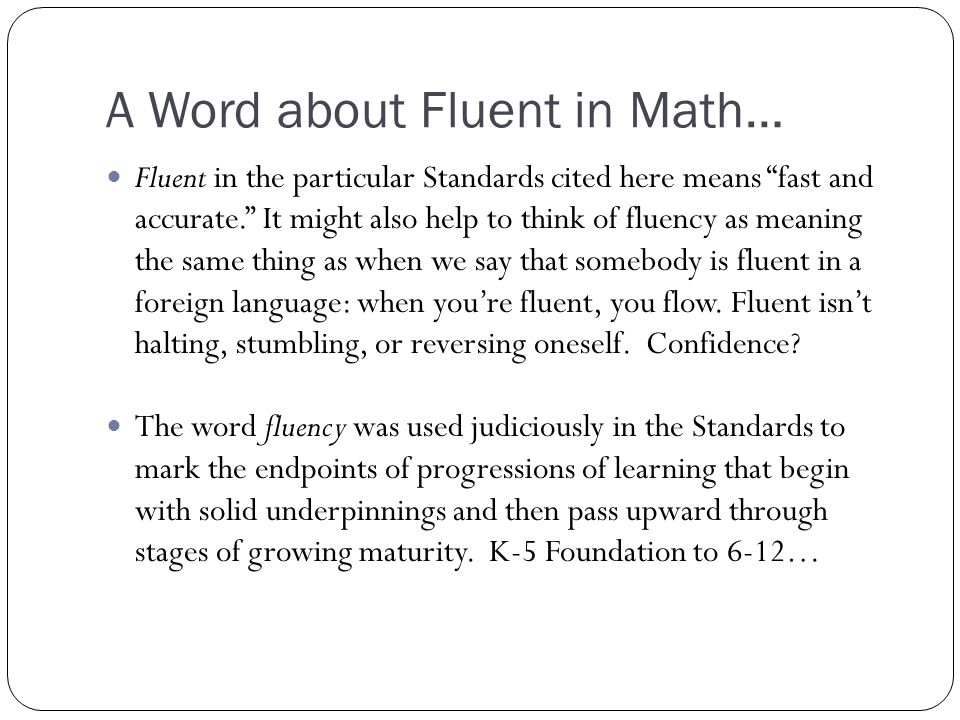 A Word about Fluent in Math… Fluent in the particular Standards cited here means fast and accurate. It might also help to think of fluency as meaning the same thing as when we say that somebody is fluent in a foreign language: when you're fluent, you flow.