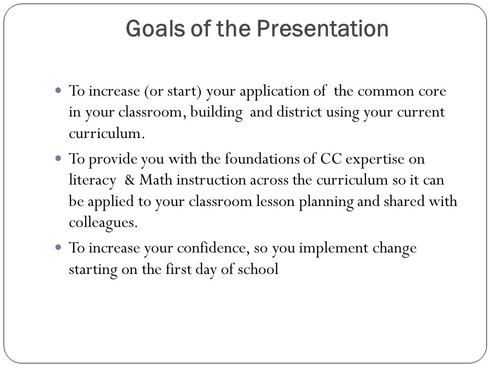 Goals of the Presentation To increase (or start) your application of the common core in your classroom, building and district using your current curriculum.
