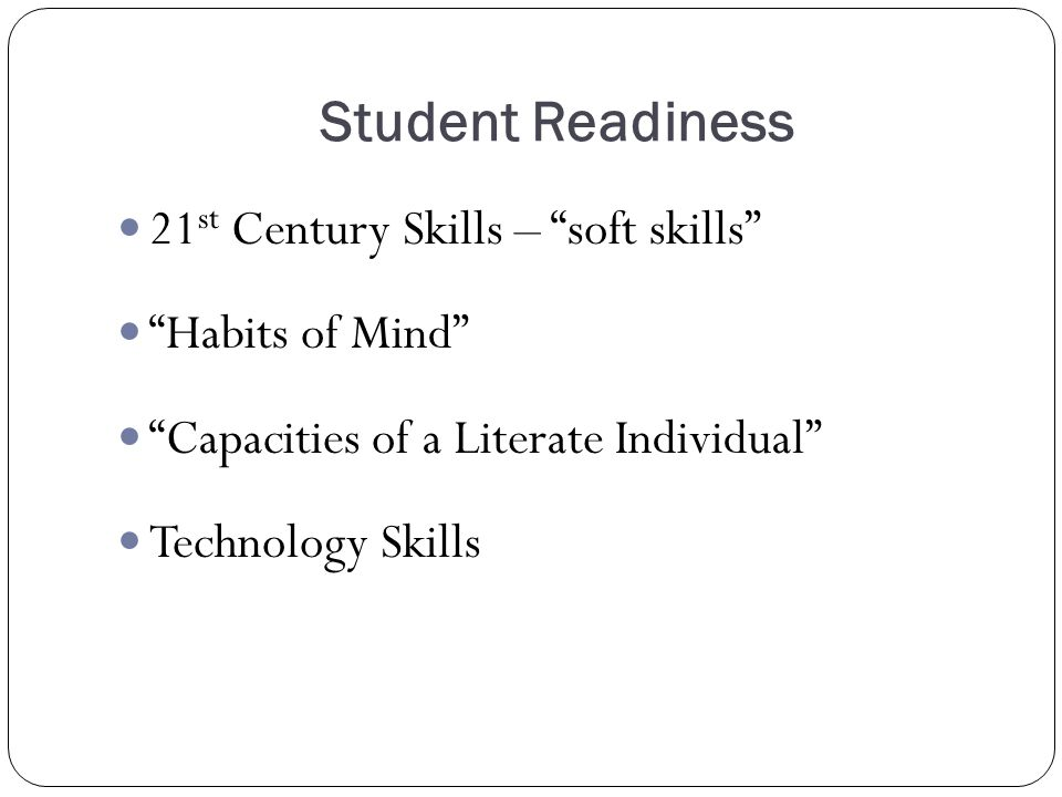 Student Readiness 21 st Century Skills – soft skills Habits of Mind Capacities of a Literate Individual Technology Skills
