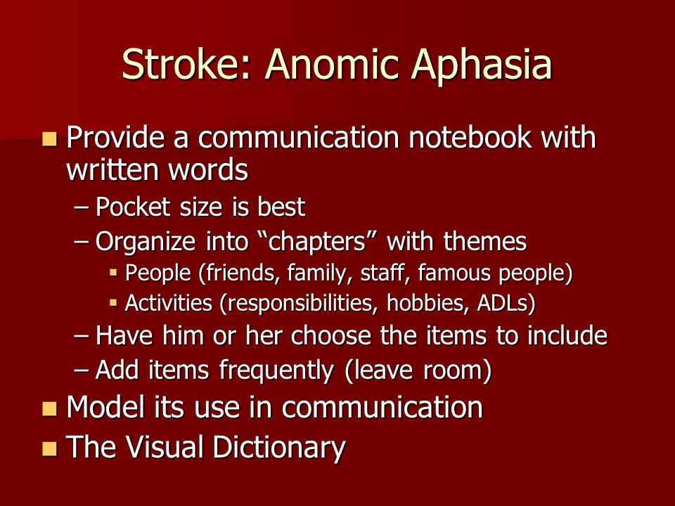 Stroke: Anomic Aphasia Provide a communication notebook with written words Provide a communication notebook with written words –Pocket size is best –Organize into chapters with themes  People (friends, family, staff, famous people)  Activities (responsibilities, hobbies, ADLs) –Have him or her choose the items to include –Add items frequently (leave room) Model its use in communication Model its use in communication The Visual Dictionary The Visual Dictionary