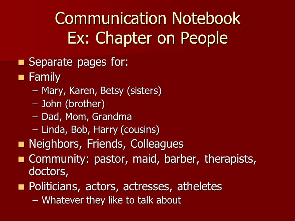 Communication Notebook Ex: Chapter on People Separate pages for: Separate pages for: Family Family –Mary, Karen, Betsy (sisters) –John (brother) –Dad, Mom, Grandma –Linda, Bob, Harry (cousins) Neighbors, Friends, Colleagues Neighbors, Friends, Colleagues Community: pastor, maid, barber, therapists, doctors, Community: pastor, maid, barber, therapists, doctors, Politicians, actors, actresses, atheletes Politicians, actors, actresses, atheletes –Whatever they like to talk about