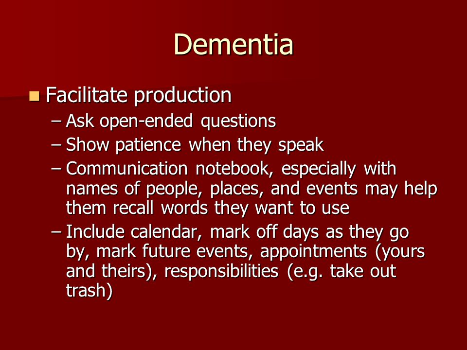 Dementia Facilitate production Facilitate production –Ask open-ended questions –Show patience when they speak –Communication notebook, especially with names of people, places, and events may help them recall words they want to use –Include calendar, mark off days as they go by, mark future events, appointments (yours and theirs), responsibilities (e.g.