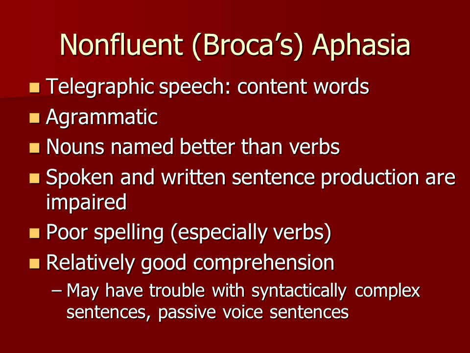 Nonfluent (Broca's) Aphasia Telegraphic speech: content words Telegraphic speech: content words Agrammatic Agrammatic Nouns named better than verbs Nouns named better than verbs Spoken and written sentence production are impaired Spoken and written sentence production are impaired Poor spelling (especially verbs) Poor spelling (especially verbs) Relatively good comprehension Relatively good comprehension –May have trouble with syntactically complex sentences, passive voice sentences