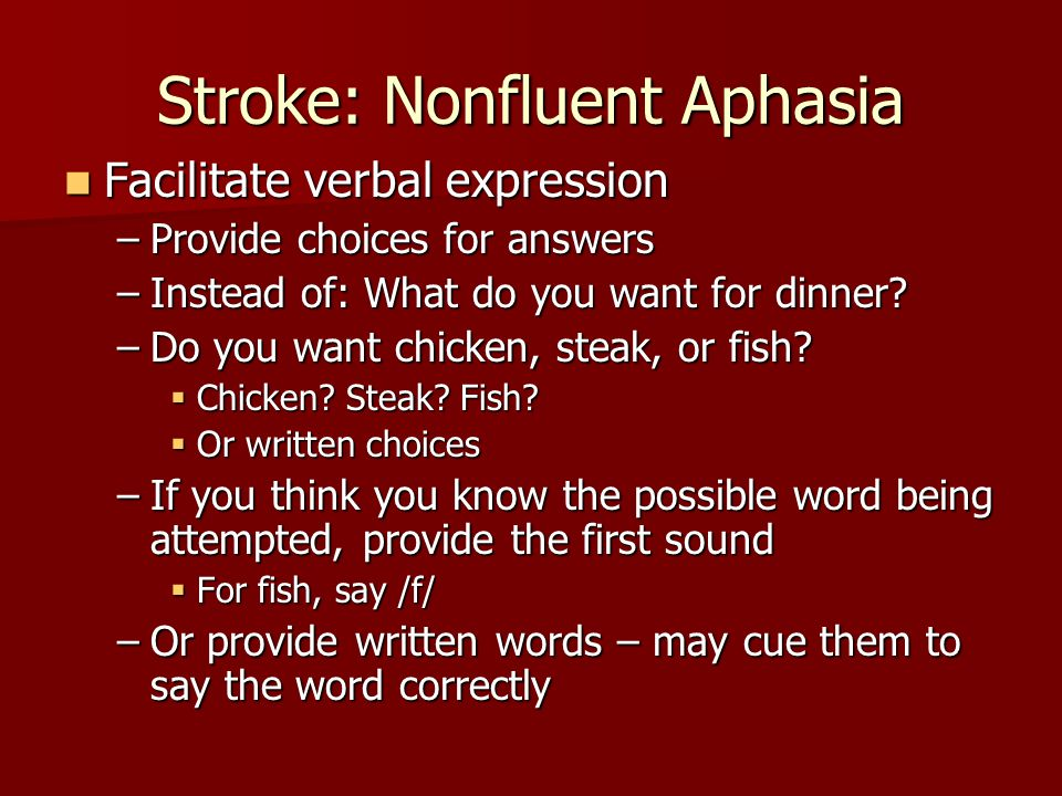 Stroke: Fluent (Wernicke) Aphasia Fluent, jargon speech Fluent, jargon speech Well articulated; may be empty Well articulated; may be empty May use meaningless combination of English words, or use neologisms (made up words; e.g., splarinic) May use meaningless combination of English words, or use neologisms (made up words; e.g., splarinic) Often name verbs better than nouns Often name verbs better than nouns Spoken and written production are impaired Spoken and written production are impaired Poor comprehension of spoken and written words Poor comprehension of spoken and written words