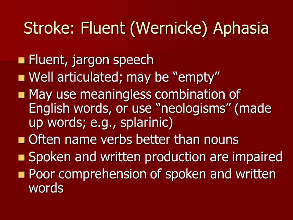 Stroke: Right Hemisphere Trouble with abstract language Trouble with abstract language –Metaphors –Analogies –Proverbs –Jokes Trouble understanding vocal intonation, facial expression, gestures Trouble understanding vocal intonation, facial expression, gestures Limited intonation, facial expression, gestures Limited intonation, facial expression, gestures