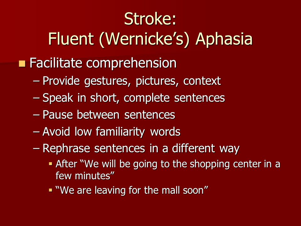 Stroke: Wernicke's Aphasia Facilitate expression Facilitate expression –If you don't understand, say so apologetically (& shake your head) –Provide choices, with pictures/gestures –Do you want:  Chicken.