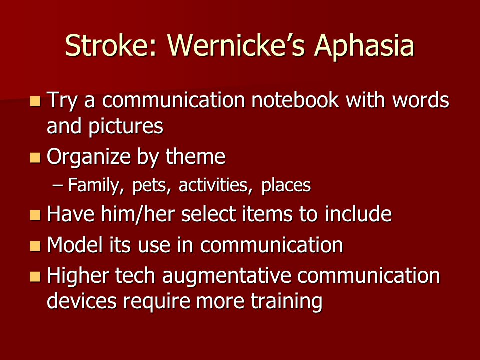 Stroke: Anomic Aphasia Anomia: without names Anomia: without names –Poor word finding –Tip of the tongue phenomenon –Nouns often disproportionately affected –Produce circumlocutions (e.g., for fork: the thing you use to eat, to stab with, like for vegetables) –May produce paraphasias (word substitutions)  Fork-> cork or hork  Fort-> spoon