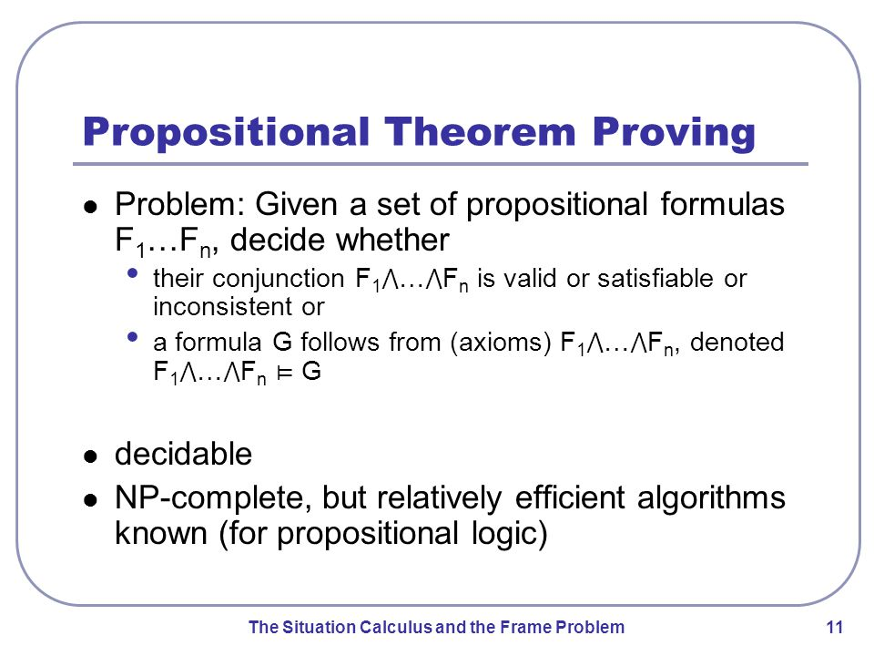 The Situation Calculus and the Frame Problem 12 Overview Propositional Logic First-Order Predicate Logic Representing Actions The Frame Problem Solving the Frame Problem
