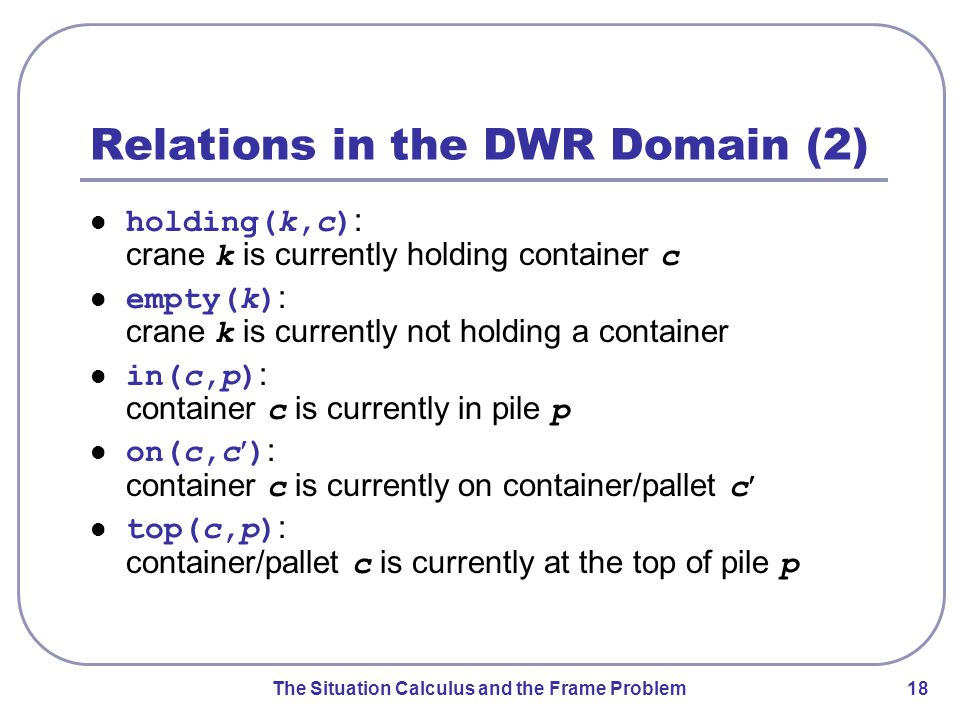 The Situation Calculus and the Frame Problem 18 Relations in the DWR Domain (2) holding(k,c) : crane k is currently holding container c empty(k) : crane k is currently not holding a container in(c,p) : container c is currently in pile p on(c,c) : container c is currently on container/pallet c top(c,p) : container/pallet c is currently at the top of pile p