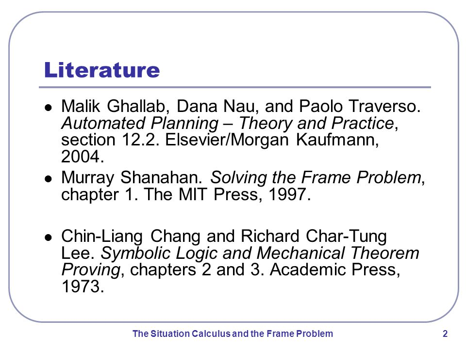 The Situation Calculus and the Frame Problem 2 Literature Malik Ghallab, Dana Nau, and Paolo Traverso.