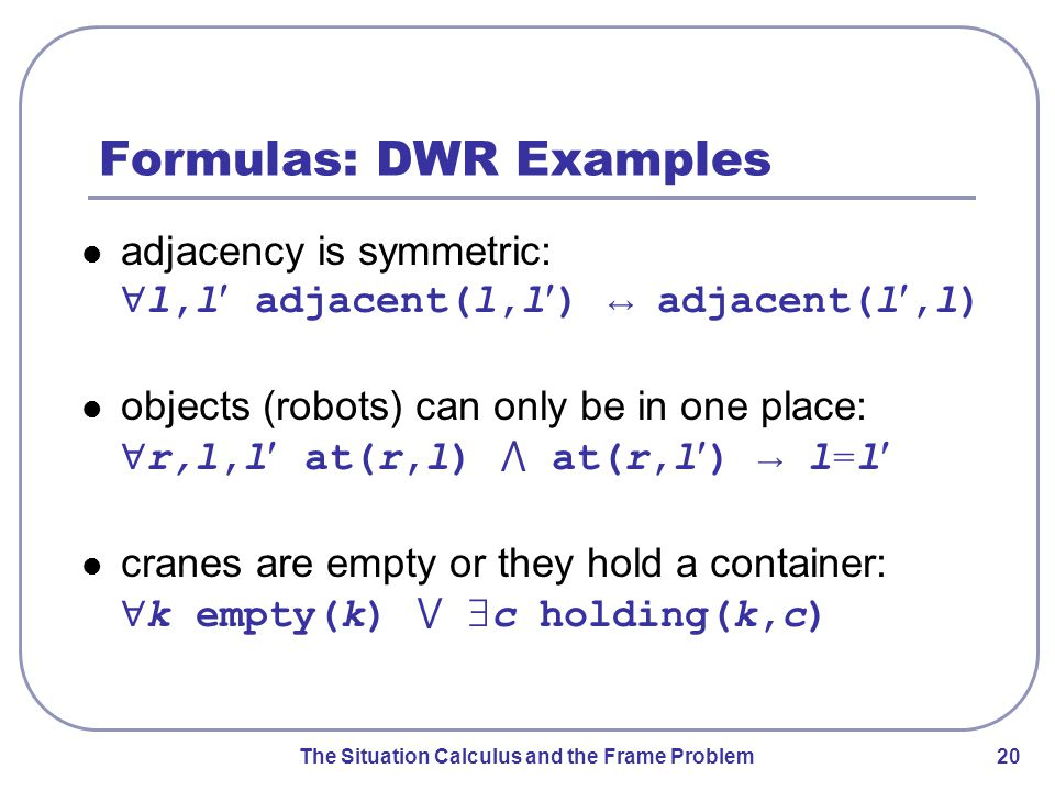The Situation Calculus and the Frame Problem 20 Formulas: DWR Examples adjacency is symmetric: ∀ l,l adjacent(l,l) ↔ adjacent(l,l) objects (robots) can only be in one place: ∀ r,l,l at(r,l) ⋀ at(r,l) → l=l cranes are empty or they hold a container: ∀ k empty(k) ⋁  c holding(k,c)
