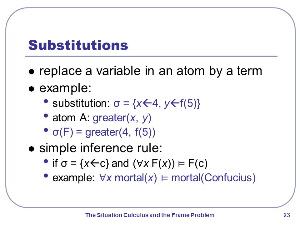 The Situation Calculus and the Frame Problem 23 Substitutions replace a variable in an atom by a term example: substitution: σ = {x  4, y  f(5)} atom A: greater(x, y) σ(F) = greater(4, f(5)) simple inference rule: if σ = {x  c} and ( ∀ x F(x)) ⊨ F(c) example: ∀ x mortal(x) ⊨ mortal(Confucius)