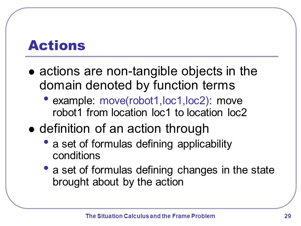 The Situation Calculus and the Frame Problem 29 Actions actions are non-tangible objects in the domain denoted by function terms example: move(robot1,loc1,loc2): move robot1 from location loc1 to location loc2 definition of an action through a set of formulas defining applicability conditions a set of formulas defining changes in the state brought about by the action
