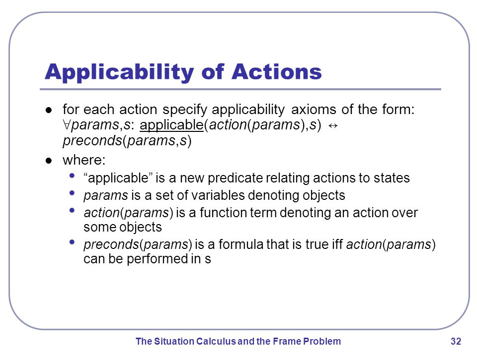 The Situation Calculus and the Frame Problem 32 Applicability of Actions for each action specify applicability axioms of the form: ∀ params,s: applicable(action(params),s) ↔ preconds(params,s) where: applicable is a new predicate relating actions to states params is a set of variables denoting objects action(params) is a function term denoting an action over some objects preconds(params) is a formula that is true iff action(params) can be performed in s