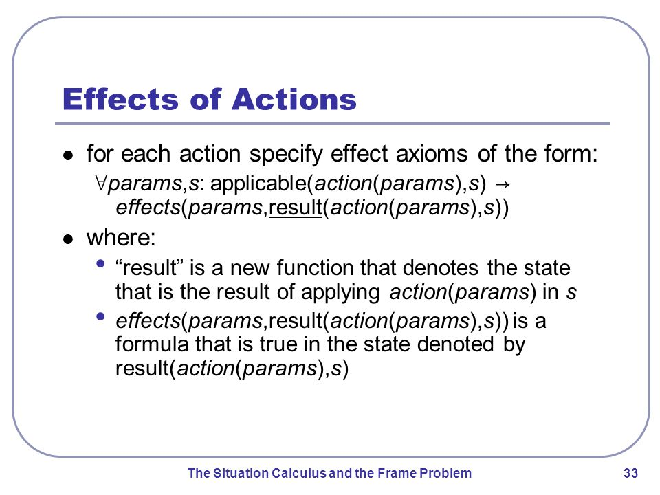 The Situation Calculus and the Frame Problem 33 Effects of Actions for each action specify effect axioms of the form: ∀ params,s: applicable(action(params),s) → effects(params,result(action(params),s)) where: result is a new function that denotes the state that is the result of applying action(params) in s effects(params,result(action(params),s)) is a formula that is true in the state denoted by result(action(params),s)