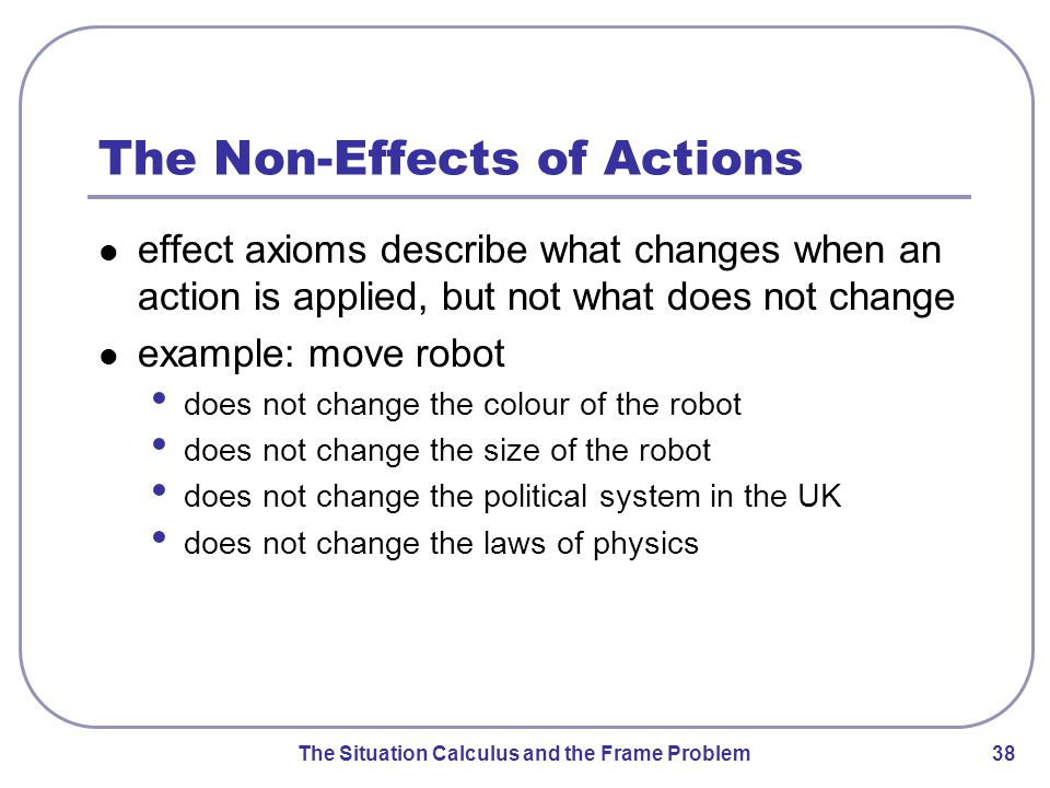The Situation Calculus and the Frame Problem 38 The Non-Effects of Actions effect axioms describe what changes when an action is applied, but not what does not change example: move robot does not change the colour of the robot does not change the size of the robot does not change the political system in the UK does not change the laws of physics